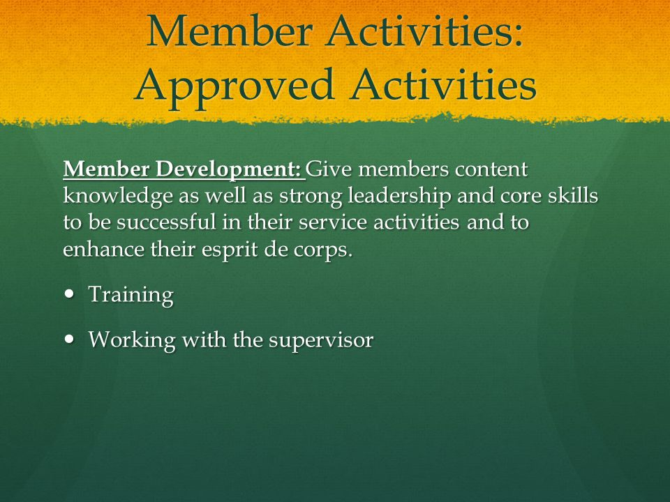 Member Activities: Approved Activities Member Development: Give members content knowledge as well as strong leadership and core skills to be successful in their service activities and to enhance their esprit de corps.