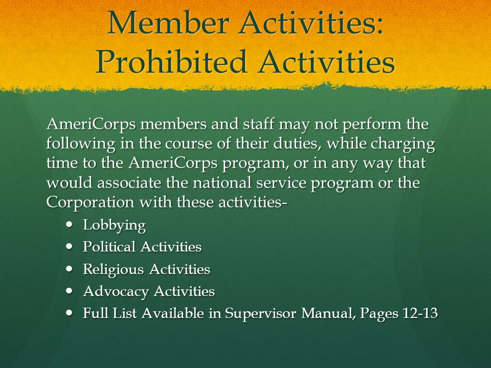 Member Activities: Prohibited Activities AmeriCorps members and staff may not perform the following in the course of their duties, while charging time to the AmeriCorps program, or in any way that would associate the national service program or the Corporation with these activities- Lobbying Lobbying Political Activities Political Activities Religious Activities Religious Activities Advocacy Activities Advocacy Activities Full List Available in Supervisor Manual, Pages 12-13 Full List Available in Supervisor Manual, Pages 12-13
