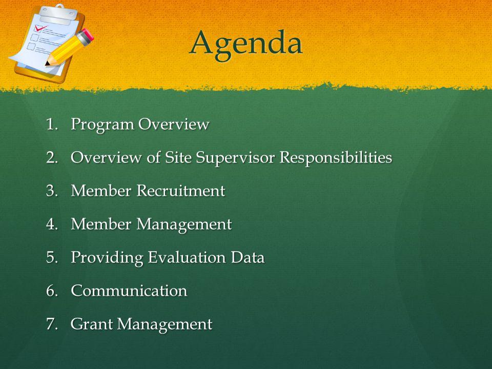 Agenda 1.Program Overview 2.Overview of Site Supervisor Responsibilities 3.Member Recruitment 4.Member Management 5.Providing Evaluation Data 6.Communication 7.Grant Management