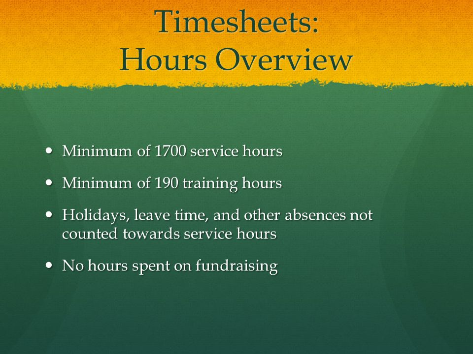 Timesheets: Hours Overview Minimum of 1700 service hours Minimum of 1700 service hours Minimum of 190 training hours Minimum of 190 training hours Holidays, leave time, and other absences not counted towards service hours Holidays, leave time, and other absences not counted towards service hours No hours spent on fundraising No hours spent on fundraising