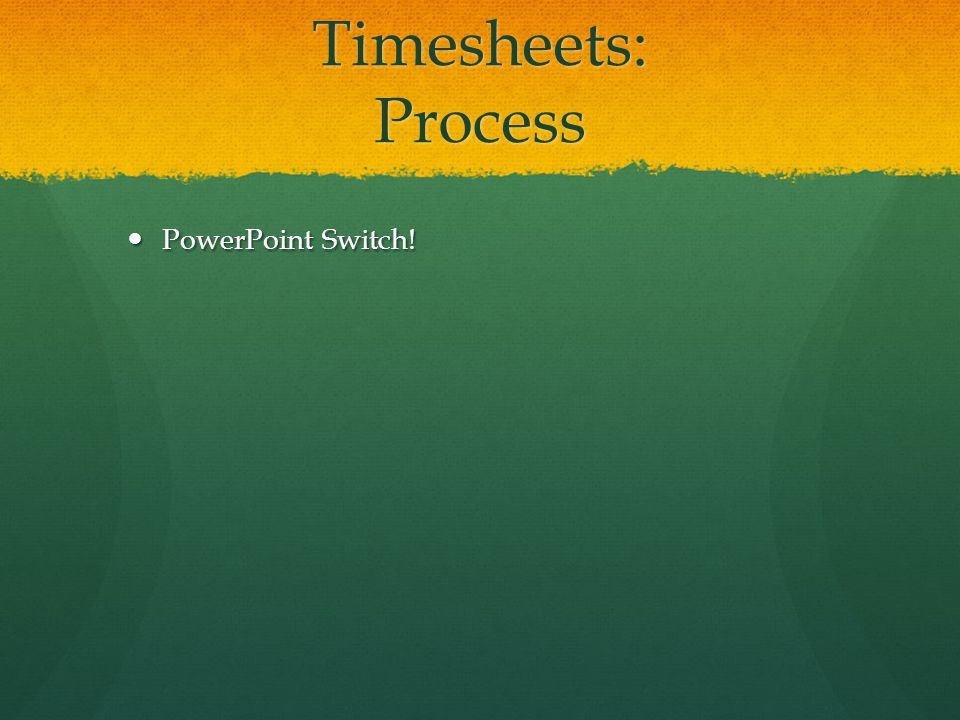 Timesheets: Process PowerPoint Switch! PowerPoint Switch!