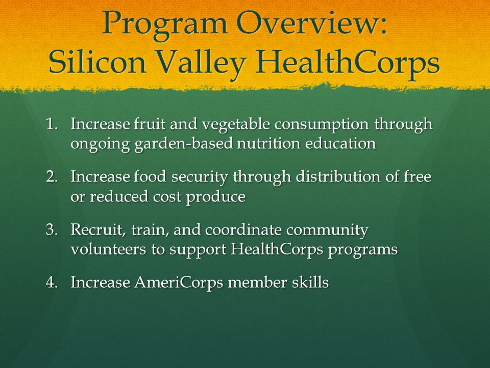 Program Overview: Silicon Valley HealthCorps 1.Increase fruit and vegetable consumption through ongoing garden-based nutrition education 2.Increase food security through distribution of free or reduced cost produce 3.Recruit, train, and coordinate community volunteers to support HealthCorps programs 4.Increase AmeriCorps member skills