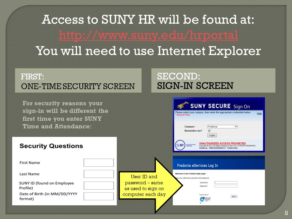 SECOND: SIGN-IN SCREEN FIRST: ONE-TIME SECURITY SCREEN 8 For security reasons your sign-in will be different the first time you enter SUNY Time and Attendance: Access to SUNY HR will be found at: http://www.suny.edu/hrportal You will need to use Internet Explorer User ID and password – same as used to sign on computer each day