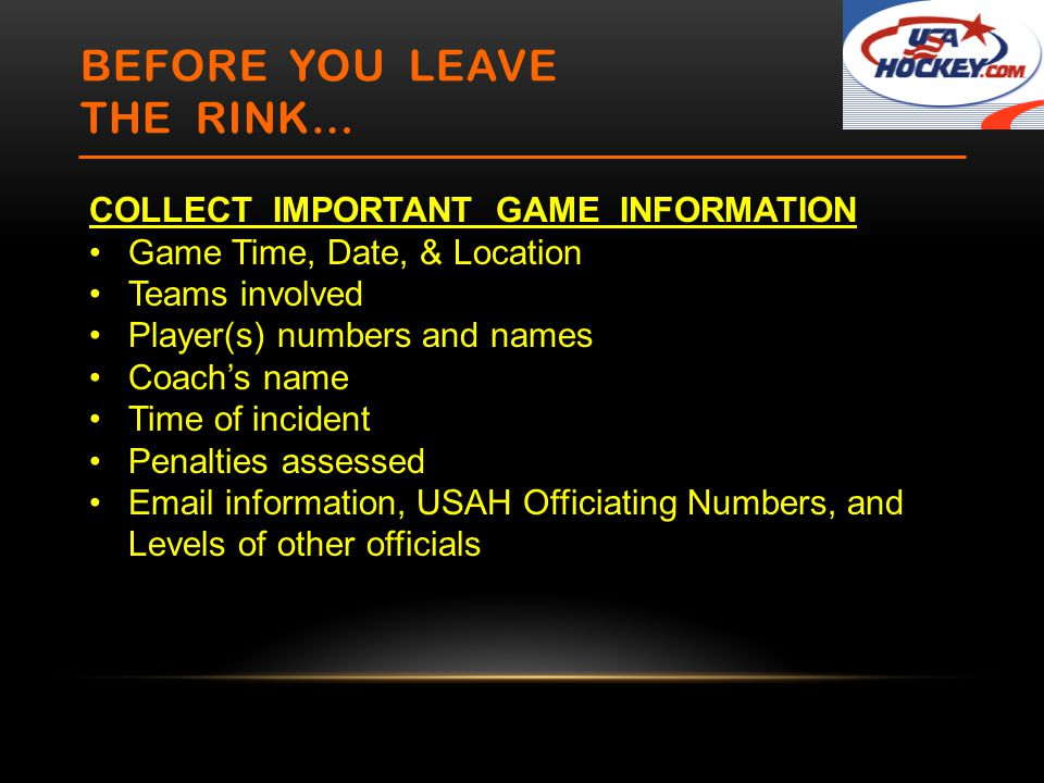 BEFORE YOU LEAVE THE RINK… COLLECT IMPORTANT GAME INFORMATION Game Time, Date, & Location Teams involved Player(s) numbers and names Coach's name Time of incident Penalties assessed Email information, USAH Officiating Numbers, and Levels of other officials