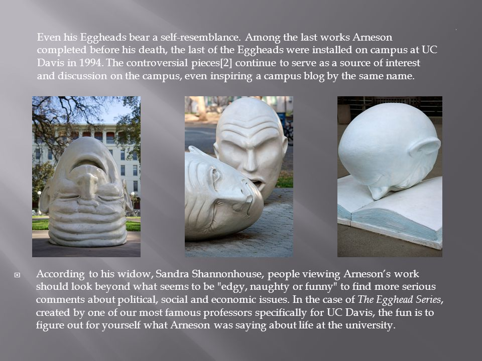  According to his widow, Sandra Shannonhouse, people viewing Arneson's work should look beyond what seems to be edgy, naughty or funny to find more serious comments about political, social and economic issues.