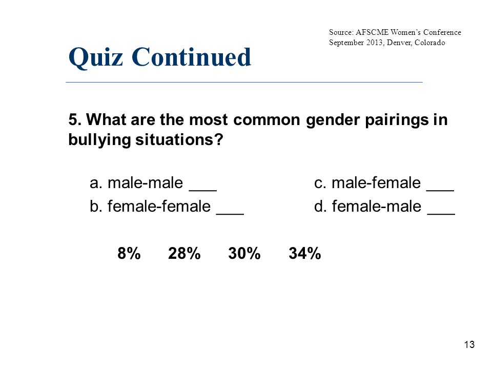 Quiz Continued 5. What are the most common gender pairings in bullying situations? a. male-male ___ c. male-female ___ b. female-female ___ d. female-