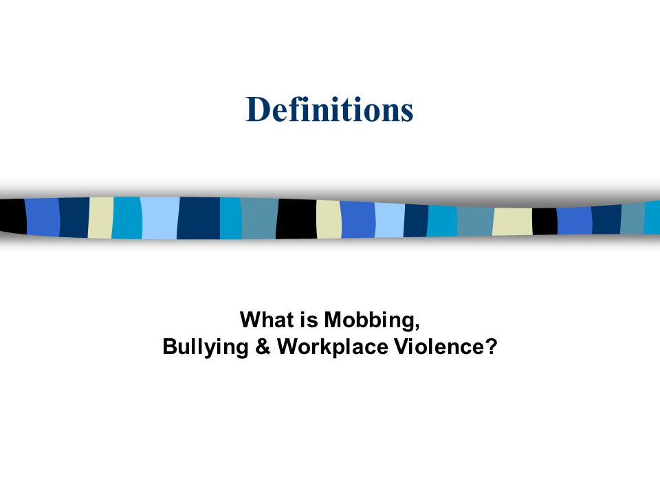 Definitions What is Mobbing, Bullying & Workplace Violence?