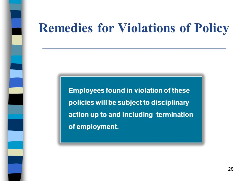 28 Remedies for Violations of Policy Employees found in violation of these policies will be subject to disciplinary action up to and including termina