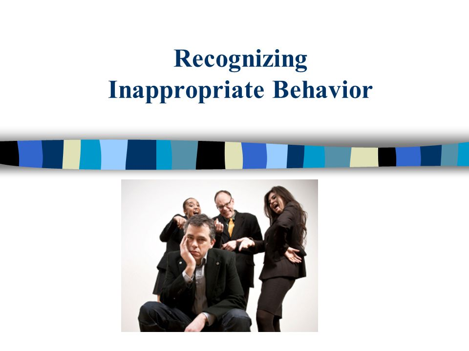 30 Inappropriate Behavior Unwelcome name-calling Obscene language Intimidation through direct or veiled threats Property damage or destruction List is not all inclusive