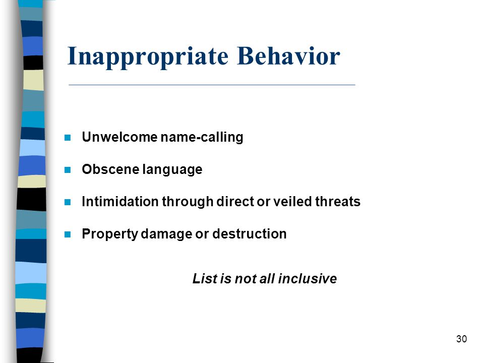 30 Inappropriate Behavior Unwelcome name-calling Obscene language Intimidation through direct or veiled threats Property damage or destruction List is