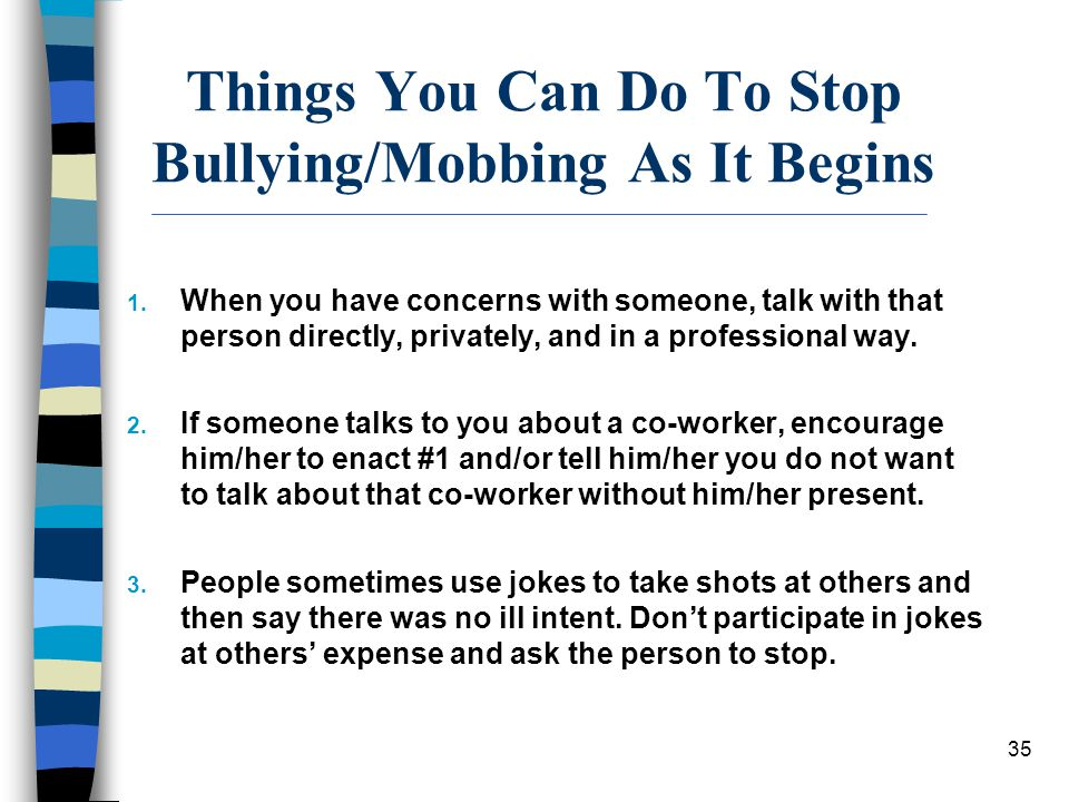 Things You Can Do To Stop Bullying/Mobbing As It Begins 35 1. When you have concerns with someone, talk with that person directly, privately, and in a