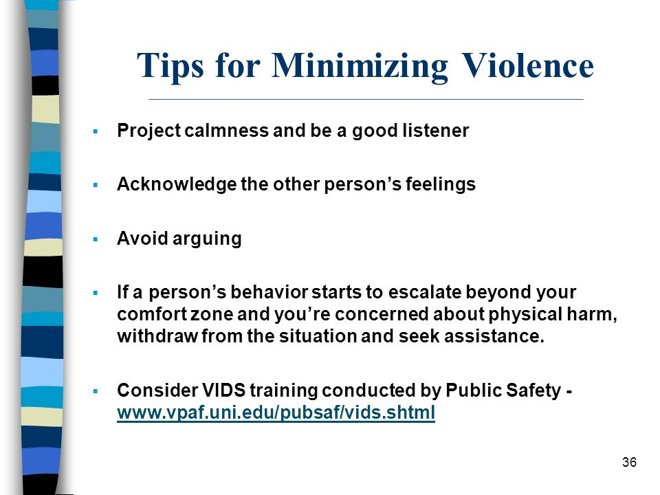 36 Tips for Minimizing Violence  Project calmness and be a good listener  Acknowledge the other person's feelings  Avoid arguing  If a person's be