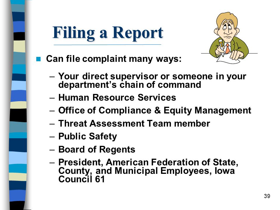 39 Filing a Report Can file complaint many ways: –Your direct supervisor or someone in your department's chain of command –Human Resource Services –Of
