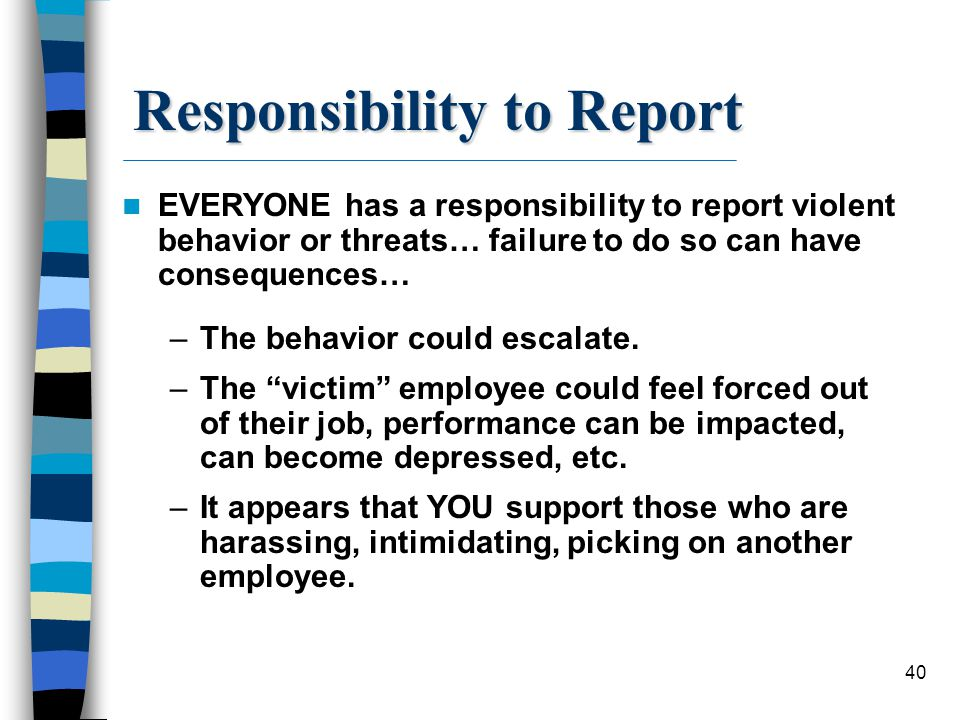 40 Responsibility to Report EVERYONE has a responsibility to report violent behavior or threats… failure to do so can have consequences… –The behavior
