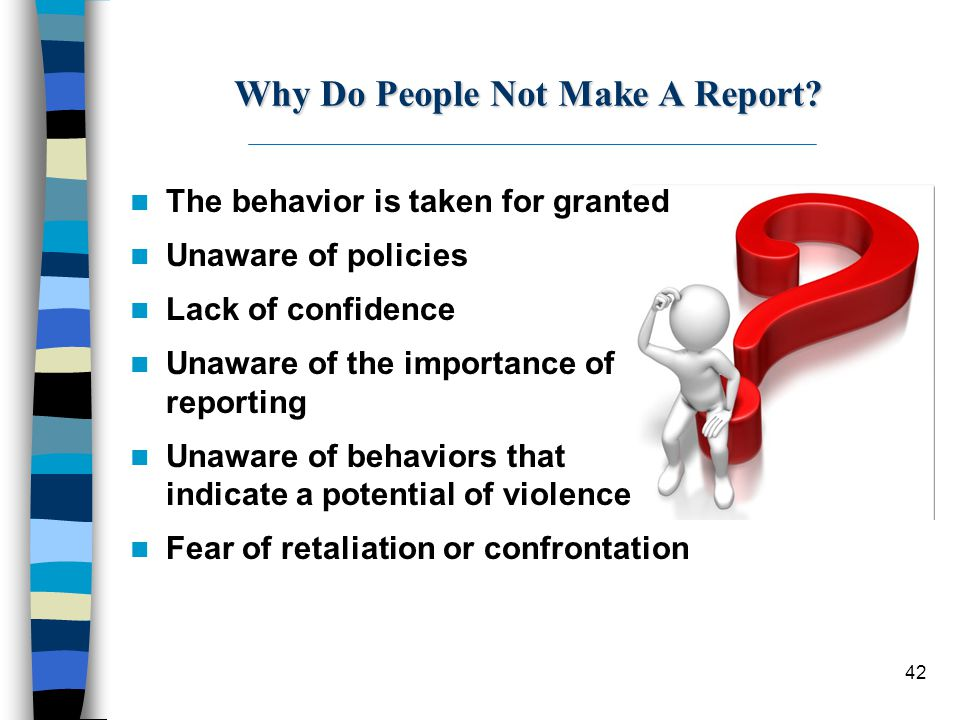 42 Why Do People Not Make A Report? The behavior is taken for granted Unaware of policies Lack of confidence Unaware of the importance of reporting Un
