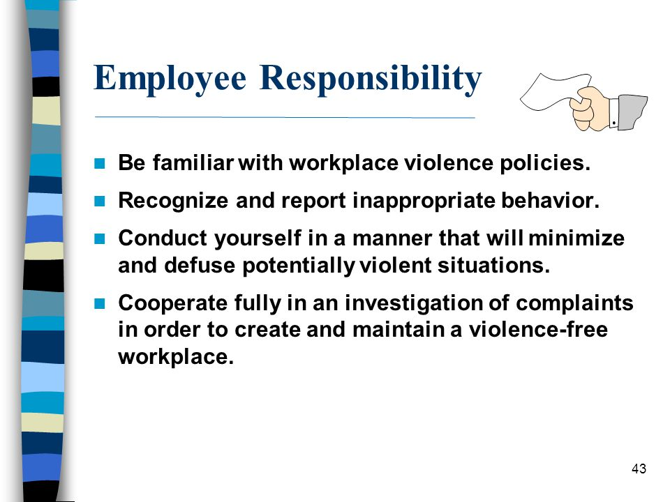 43 Employee Responsibility Be familiar with workplace violence policies. Recognize and report inappropriate behavior. Conduct yourself in a manner tha