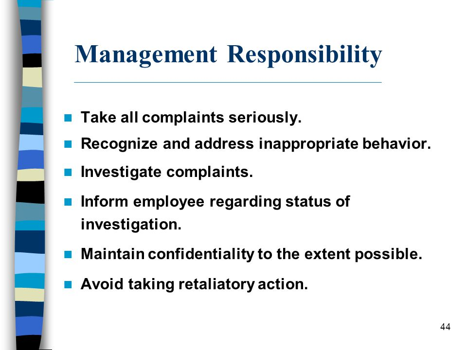 44 Management Responsibility Take all complaints seriously. Recognize and address inappropriate behavior. Investigate complaints. Inform employee rega