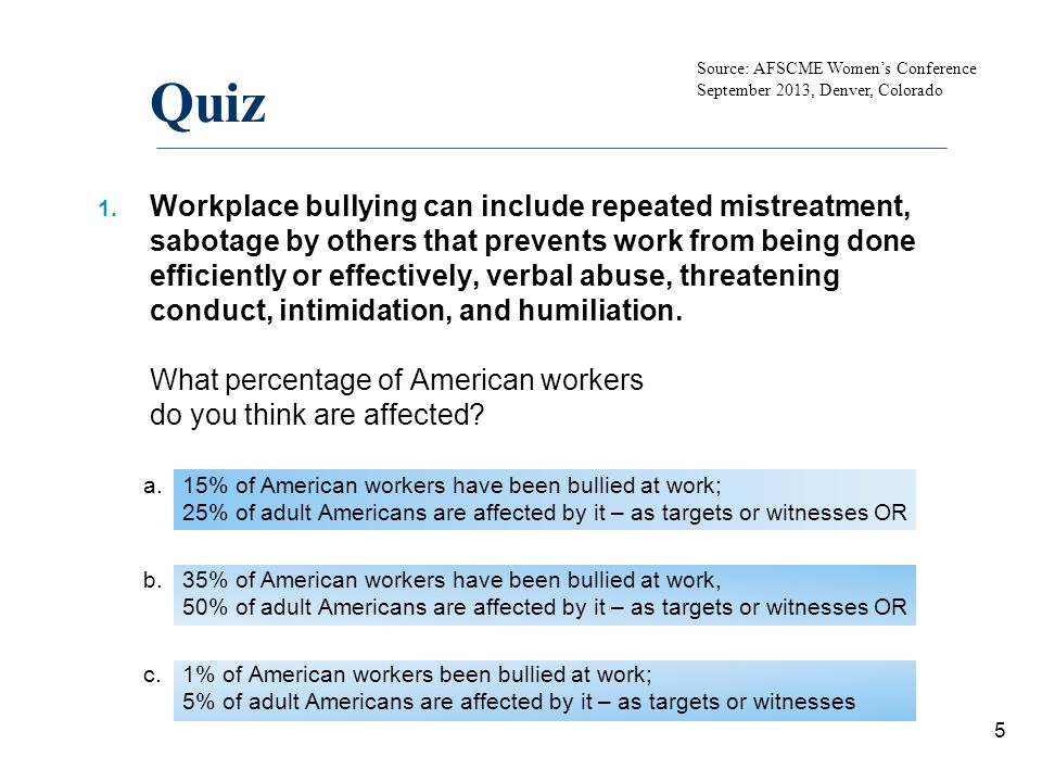 Quiz Results 35% of adult American workers have been bullied at work 50% of adult American workers are affected by it – as targets or witnesses 6