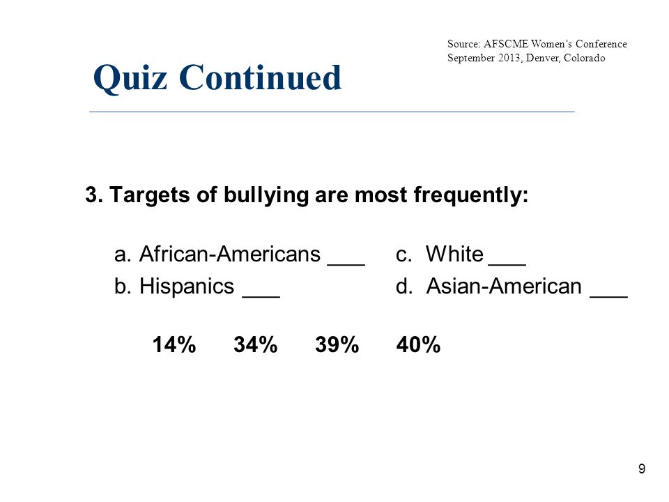 Quiz Continued 3. Targets of bullying are most frequently: a.African-Americans ___ c. White ___ b.Hispanics ___ d. Asian-American ___ 14% 34% 39% 40%