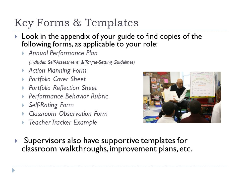 Key Forms & Templates  Look in the appendix of your guide to find copies of the following forms, as applicable to your role:  Annual Performance Plan (includes Self-Assessment & Target-Setting Guidelines)  Action Planning Form  Portfolio Cover Sheet  Portfolio Reflection Sheet  Performance Behavior Rubric  Self-Rating Form  Classroom Observation Form  Teacher Tracker Example  Supervisors also have supportive templates for classroom walkthroughs, improvement plans, etc.