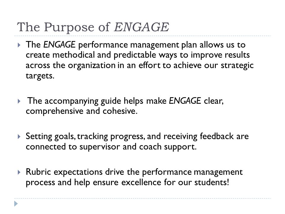 The Purpose of ENGAGE  The ENGAGE performance management plan allows us to create methodical and predictable ways to improve results across the organization in an effort to achieve our strategic targets.