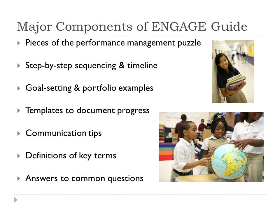 Major Components of ENGAGE Guide  Pieces of the performance management puzzle  Step-by-step sequencing & timeline  Goal-setting & portfolio examples  Templates to document progress  Communication tips  Definitions of key terms  Answers to common questions