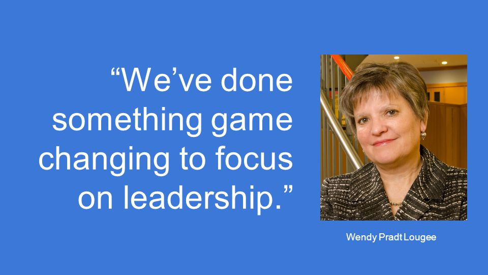 We've done something game changing to focus on leadership. Wendy Pradt Lougee