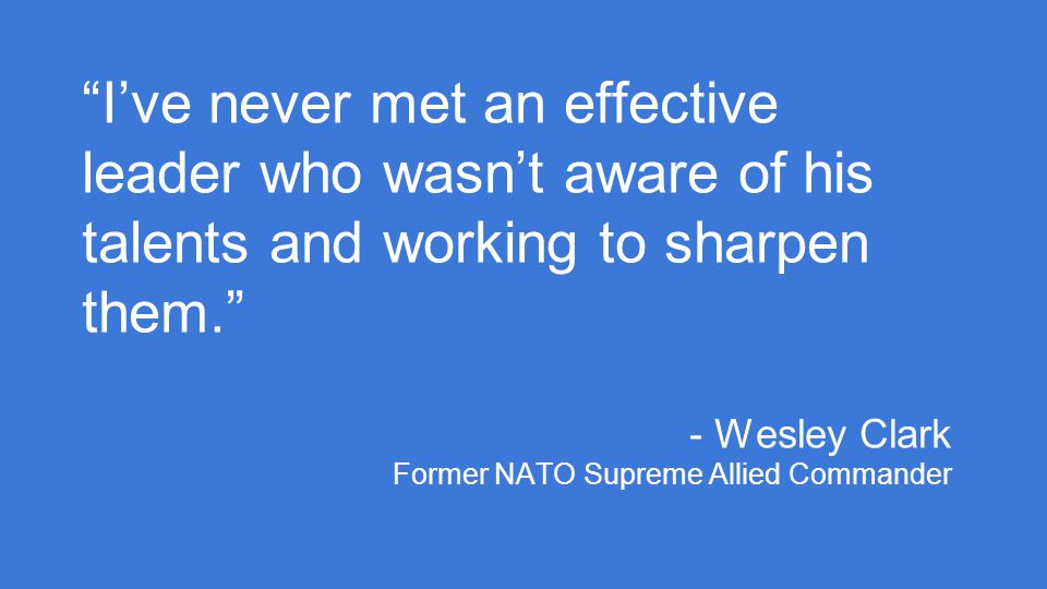 I've never met an effective leader who wasn't aware of his talents and working to sharpen them. - Wesley Clark Former NATO Supreme Allied Commander