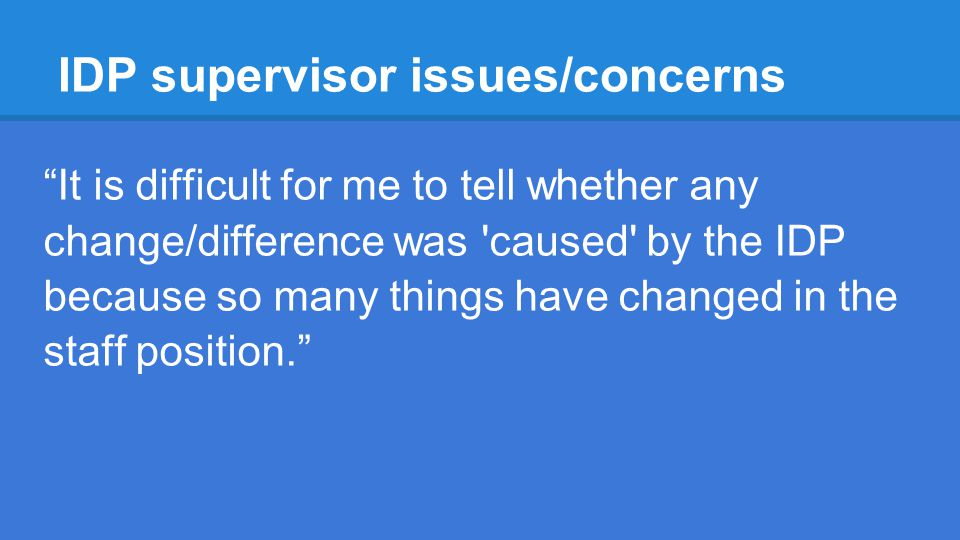 IDP supervisor issues/concerns It is difficult for me to tell whether any change/difference was caused by the IDP because so many things have changed in the staff position.