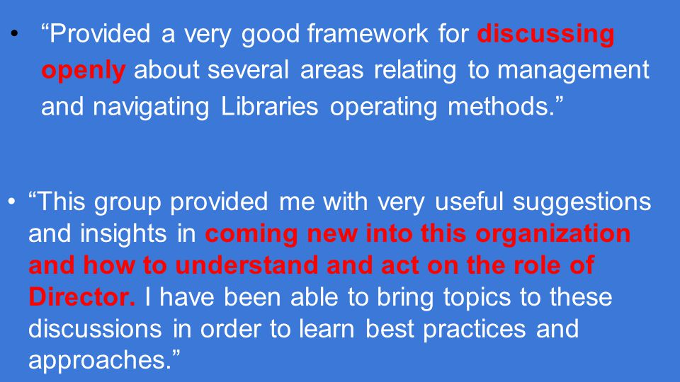 Provided a very good framework for discussing openly about several areas relating to management and navigating Libraries operating methods. This group provided me with very useful suggestions and insights in coming new into this organization and how to understand and act on the role of Director.