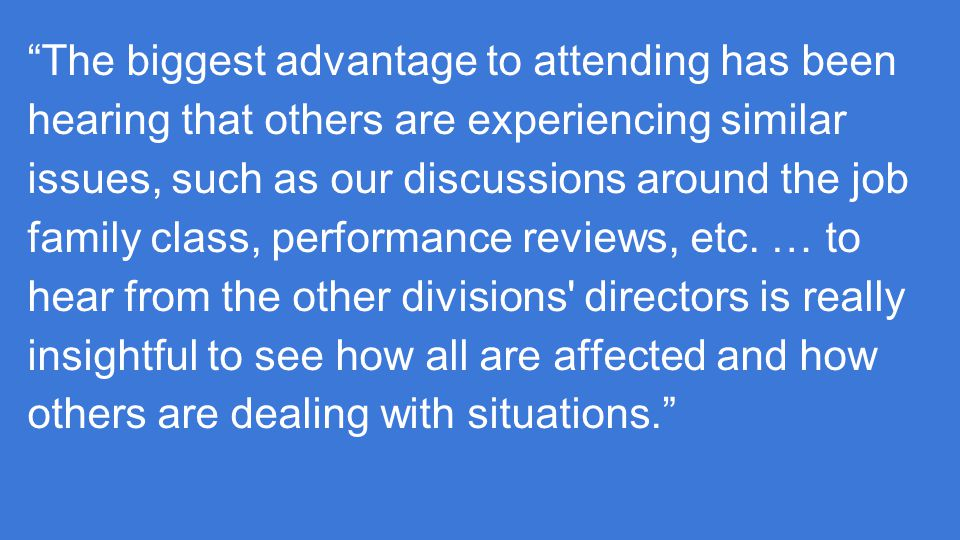 The biggest advantage to attending has been hearing that others are experiencing similar issues, such as our discussions around the job family class, performance reviews, etc.