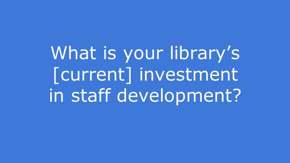 What is your library's [current] investment in staff development