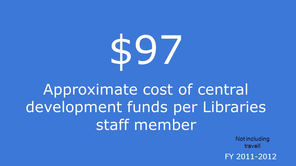 FY 2011-2012 $97 Approximate cost of central development funds per Libraries staff member Not including travel!