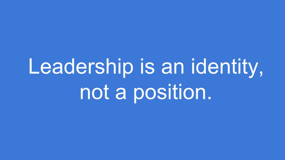 Leadership is an identity, not a position.