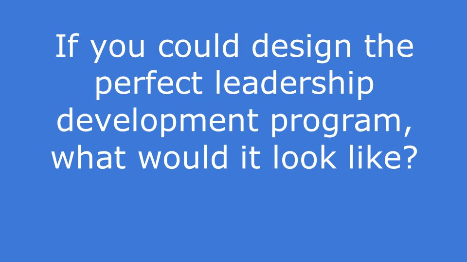 If you could design the perfect leadership development program, what would it look like