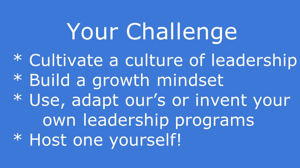 Your Challenge * Cultivate a culture of leadership * Build a growth mindset * Use, adapt our's or invent your own leadership programs * Host one yourself!