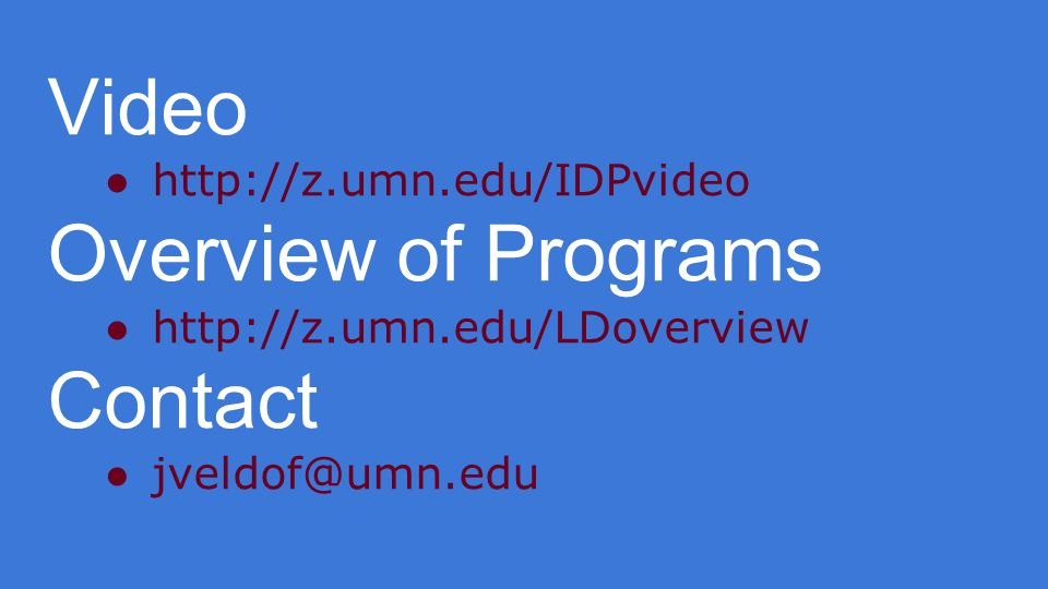 Video ●http://z.umn.edu/IDPvideo Overview of Programs ●http://z.umn.edu/LDoverview Contact ●jveldof@umn.edu