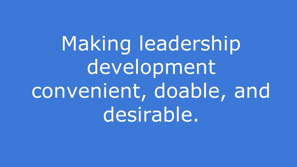 Making leadership development convenient, doable, and desirable.