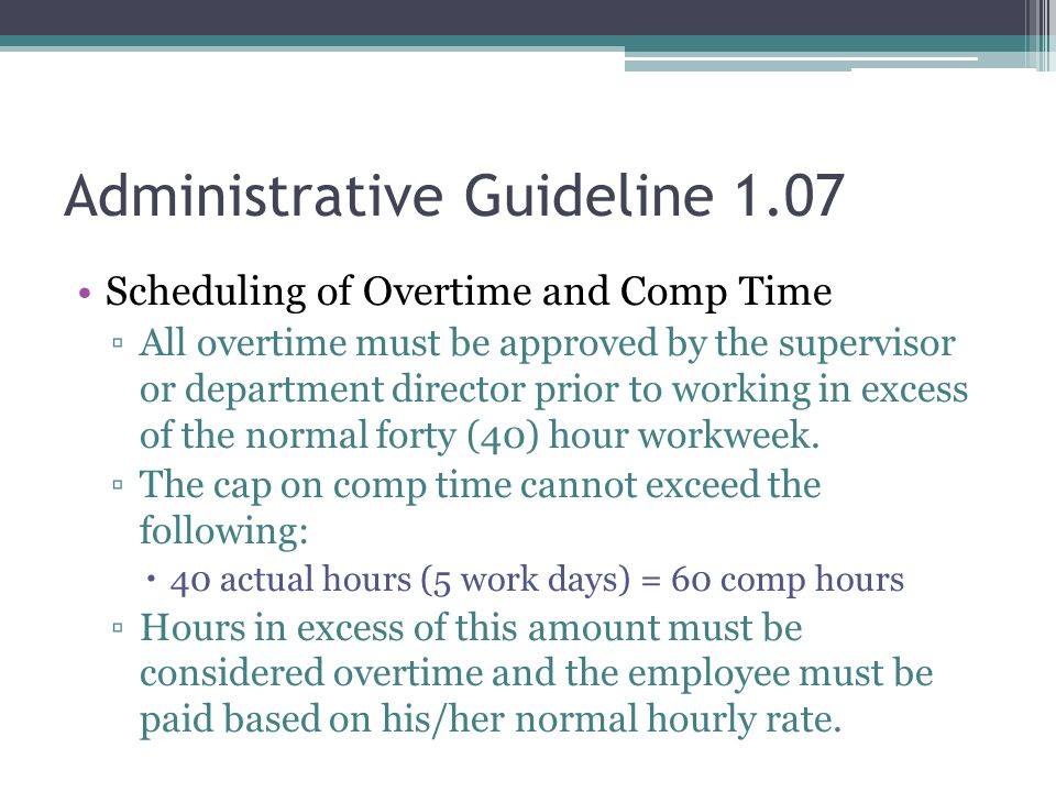 Administrative Guideline 1.07 Scheduling of Overtime and Comp Time ▫All overtime must be approved by the supervisor or department director prior to working in excess of the normal forty (40) hour workweek.