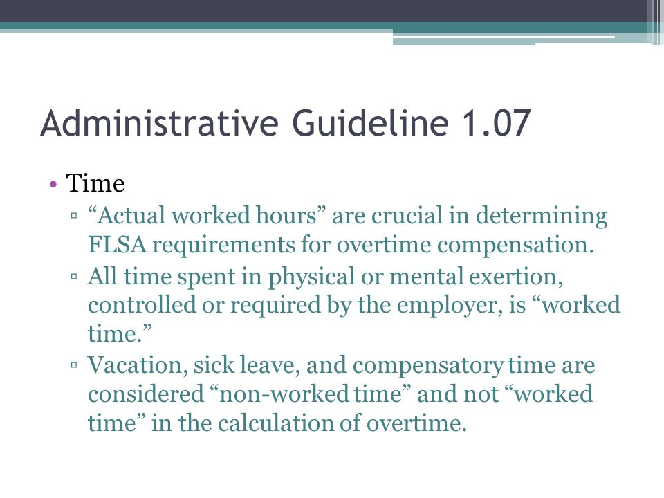Administrative Guideline 1.07 Time ▫ Actual worked hours are crucial in determining FLSA requirements for overtime compensation.