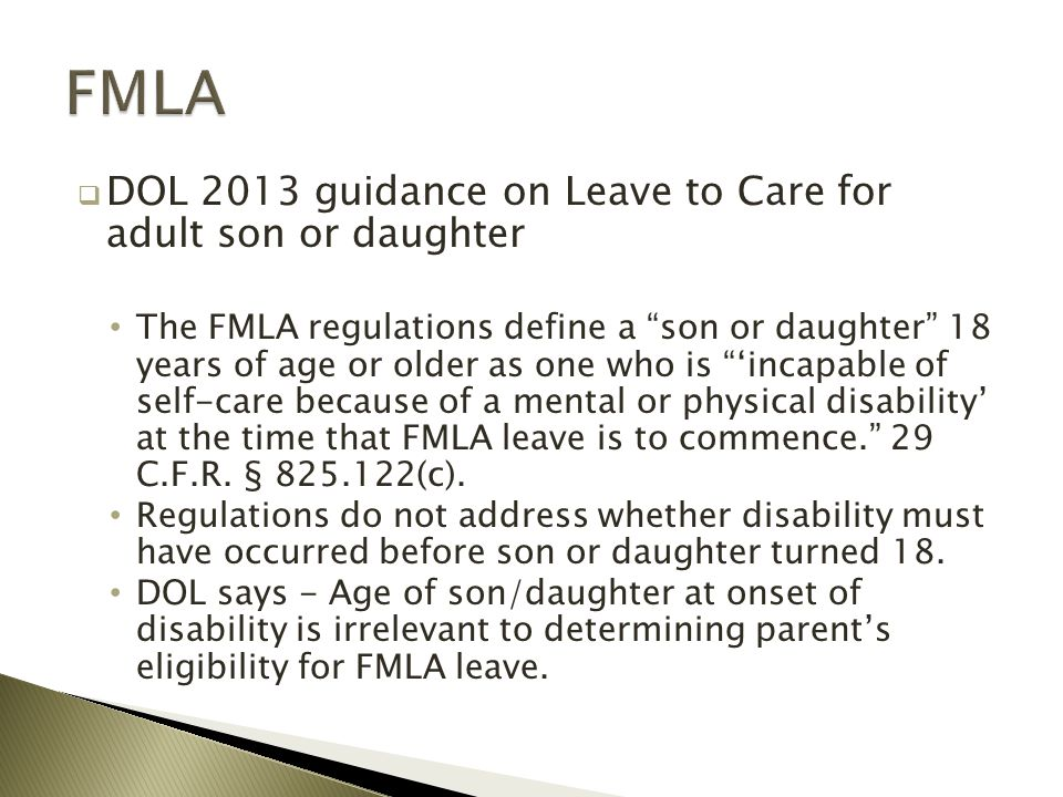  DOL 2013 guidance on Leave to Care for adult son or daughter The FMLA regulations define a son or daughter 18 years of age or older as one who is 'incapable of self-care because of a mental or physical disability' at the time that FMLA leave is to commence. 29 C.F.R.