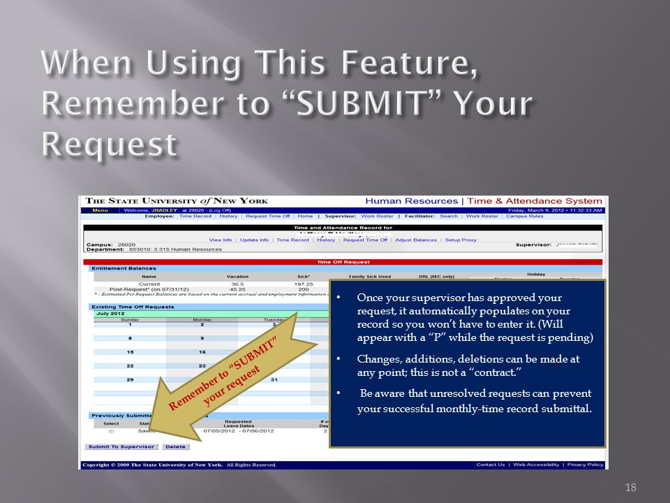 "18 Remember to ""SUBMIT"" your request Once your supervisor has approved your request, it automatically populates on your record so you won't have to en"