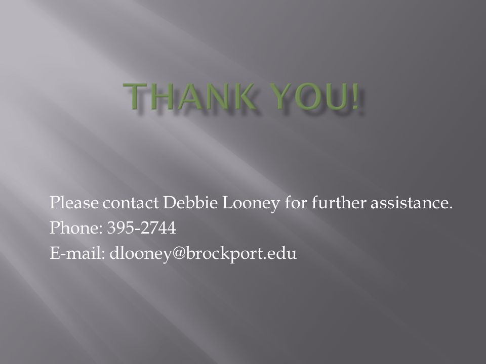 Please contact Debbie Looney for further assistance. Phone: 395-2744 E-mail: dlooney@brockport.edu