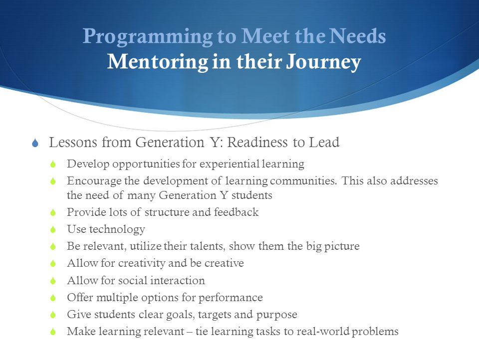 Programming to Meet the Needs Mentoring in their Journey  Lessons from Generation Y: Readiness to Lead  Develop opportunities for experiential learning  Encourage the development of learning communities.