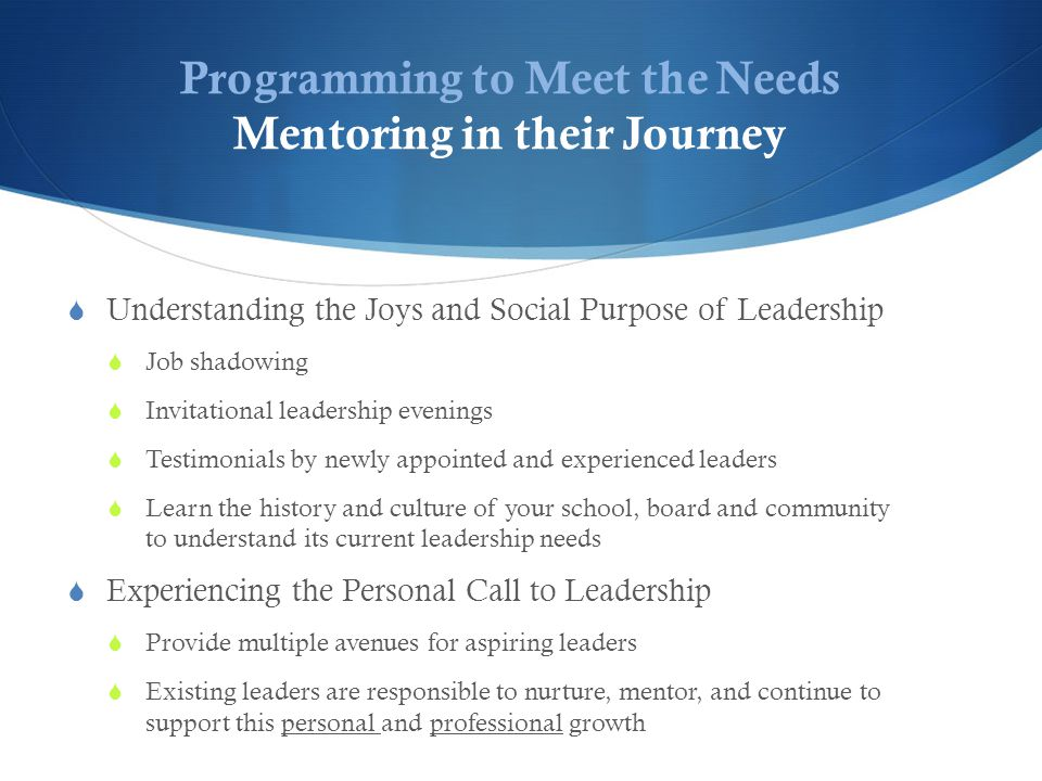 Programming to Meet the Needs Mentoring in their Journey  Understanding the Joys and Social Purpose of Leadership  Job shadowing  Invitational leadership evenings  Testimonials by newly appointed and experienced leaders  Learn the history and culture of your school, board and community to understand its current leadership needs  Experiencing the Personal Call to Leadership  Provide multiple avenues for aspiring leaders  Existing leaders are responsible to nurture, mentor, and continue to support this personal and professional growth