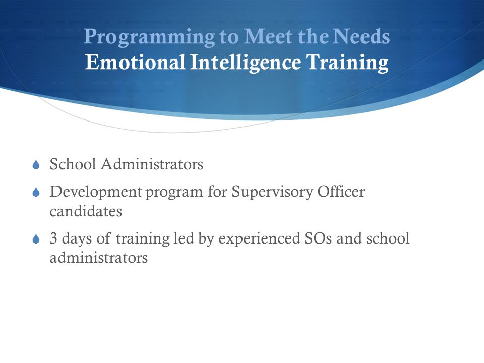 Programming to Meet the Needs Emotional Intelligence Training  School Administrators  Development program for Supervisory Officer candidates  3 days of training led by experienced SOs and school administrators