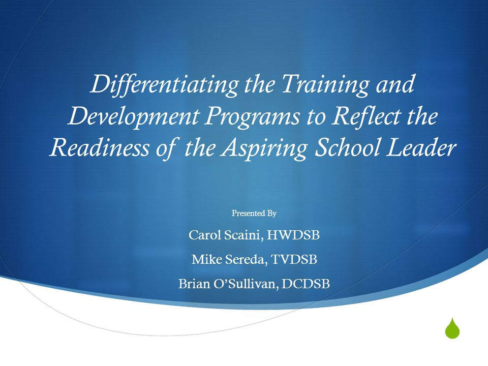  Differentiating the Training and Development Programs to Reflect the Readiness of the Aspiring School Leader Presented By Carol Scaini, HWDSB Mike Sereda, TVDSB Brian O'Sullivan, DCDSB
