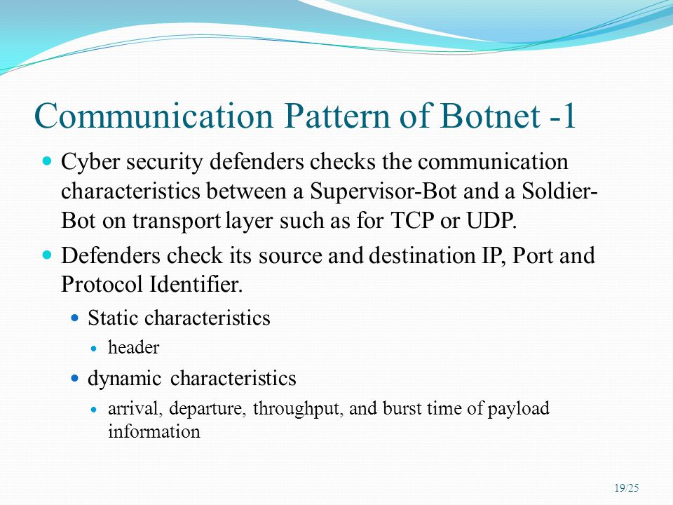 Communication Pattern of Botnet -1 Cyber security defenders checks the communication characteristics between a Supervisor-Bot and a Soldier- Bot on transport layer such as for TCP or UDP.