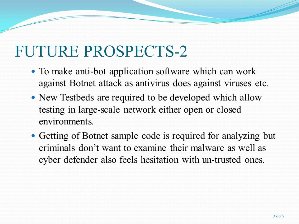 FUTURE PROSPECTS-2 To make anti-bot application software which can work against Botnet attack as antivirus does against viruses etc. New Testbeds are