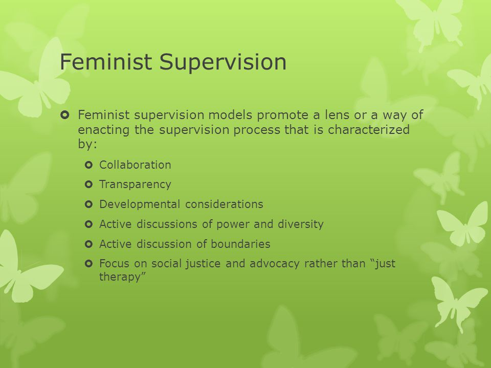 Feminist Supervision  Feminist supervision models promote a lens or a way of enacting the supervision process that is characterized by:  Collaborati